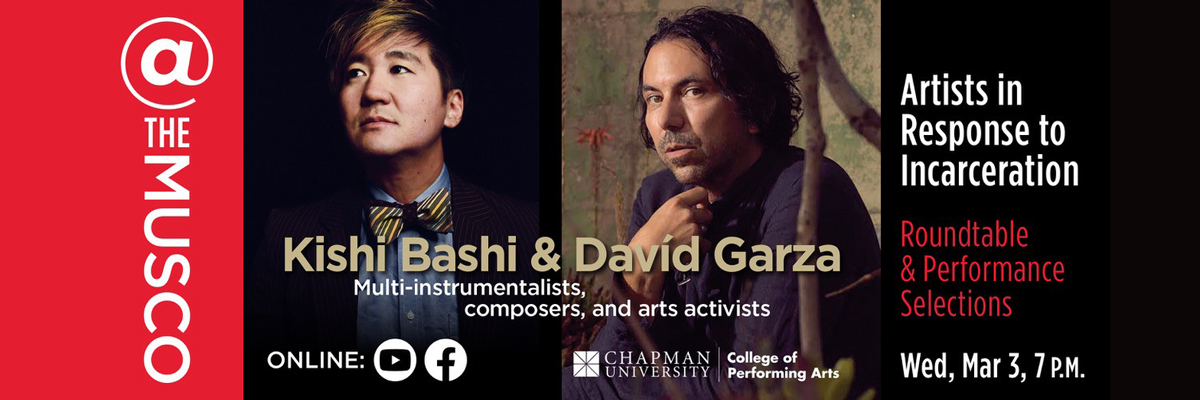 @ The Musco, Chapman University and College of Performing Arts. Kishi Bashi & Davíd Garza- Artists in Response to Incarceration: Roundtable & Performance Selections. Multi-instrumentalists, composers, and arts activists. Wed, Mar 3, 7 p.m. Online on YouTube and Facebook